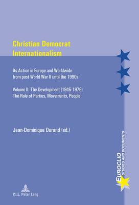 Christian Democrat Internationalism: Its Action in Europe and Worldwide from post World War II until the 1990s. Volume II: The Development (1945-1979). The Role of Parties, Movements, People