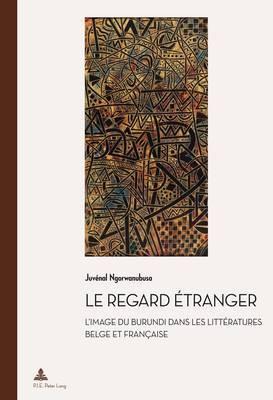 Le Regard Etranger: L'Image Du Burundi Dans Les Litteratures Belge Et Francaise