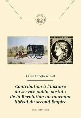 Contribution A l'Histoire Du Service Public Postal: de la Revolution Au Tournant Liberal Du Second Empire: de la Revolution Au Tournant Liberal Du Second Empire