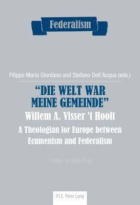 Die Welt War Meine Gemeinde Willem A. Visser 'T Hooft: A Theologian for Europe Between Ecumenism and Federalism