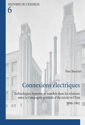 Connexions Electriques: Technologies, Hommes et Marches Dans les Relations Entre la Compagnie Generale D'electricite et L'etat 1898-1992