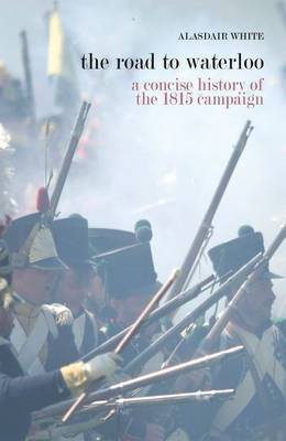 The Road to Waterloo: A Concise History of the 1815 Campaign