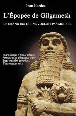 L'Epopee de Gilgamesh: Le Grand Roi Qui Ne Voulait Pas Mourir