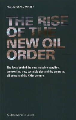 Rise of the New Oil Order: The Facts Behind the New Massive Supplies, the Exciting New Technologies and the Emerging Oil Powers of the XXIst Century