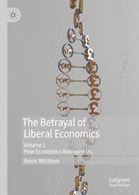 The Betrayal of Liberal Economics: Volume I: How Economics Betrayed Us