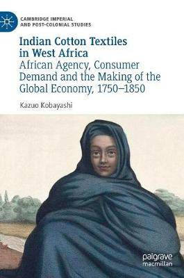 Indian Cotton Textiles in West Africa: African Agency, Consumer Demand and the Making of the Global Economy, 1750-1850