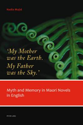 `My Mother was the Earth. My Father was the Sky.': Myth and Memory in Maori Novels in English