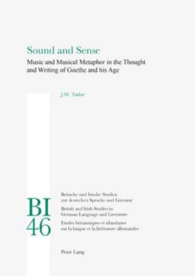 Sound and Sense: Music and Musical Metaphor in the Thought and Writing of Goethe and his Age