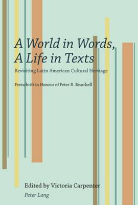 A World in Words, A Life in Texts: Revisiting Latin American Cultural Heritage - Festschrift in Honour of Peter R. Beardsell