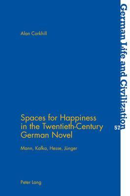 Spaces for Happiness in the Twentieth-century German Novel: Mann, Kafka, Hesse, Juenger