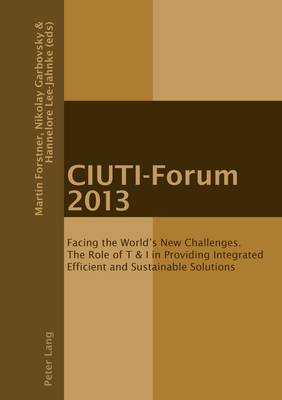 CIUTI-Forum 2013: Facing the World's New Challenges. The Role of T & I in Providing Integrated Efficient and Sustainable Solutions