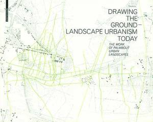 Drawing the Ground - Landscape Urbanism Today: The Work of Palmbout Urban Landscapes