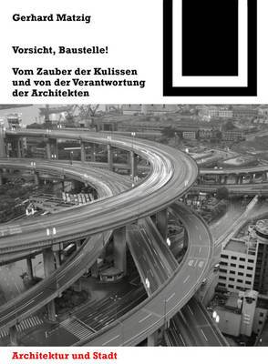 Vorsicht, Baustelle!: Vom Zauber Der Kulissen Und Von Der Verantwortung Der Architekten