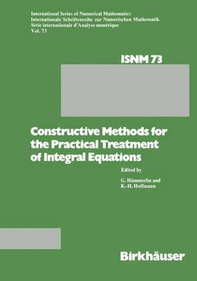 Constructive Methods for the Practical Treatment of Integral Equations: Proceedings of the Conference at the Mathematisches Forschungsinstitut Oberwolfach, June 24-30, 1984