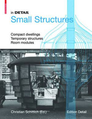 In Detail Small Structures: Compact Dwellings, Temporary Structures, Room Modules