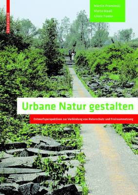 Urbane Natur Gestalten: Entwurfsperspektiven Zur Verbindung Von Naturschutz Und Freiraumnutzung