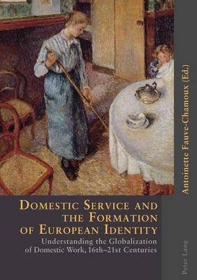 Domestic Service and the Formation of European Identity: Understanding the Globalization of Domestic Work, 16th-21st Centuries
