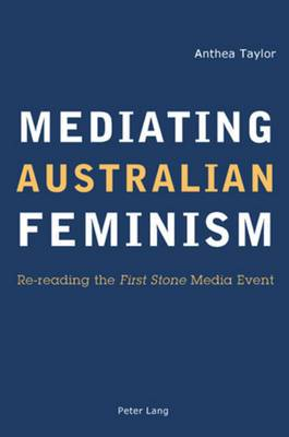 Mediating Australian Feminism: Re-reading the  First Stone  Media Event
