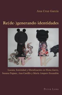 Re(de-)Generando Identidades: Locura, Feminidad y Liberalizaci n En Elena Garro, Susana Pagano, Ana Castillo y Mar a Amparo Escand n