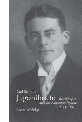 Carl Schmitt - Jugendbriefe: Briefschaften an Seine Schwester Auguste 1906-1913