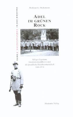 Adel Im Gr nen Rock: Adliges J gertum, Gro privatwaldbesitz Und Die Preu ische Forstbeamtenschaft 1866-1914