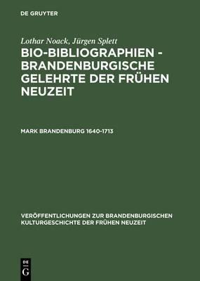 Bio-Bibliographien - Brandenburgische Gelehrte Der Fr�hen Neuzeit, Mark Brandenburg 1640-1713