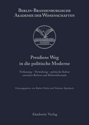 Preu ens Weg in Die Politische Moderne: Verfassung - Verwaltung - Politische Kultur Zwischen Reform Und Reformblockade