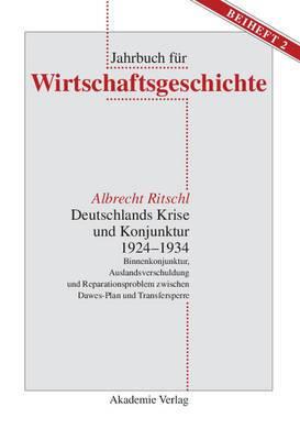 Deutschlands Krise Und Konjunktur 1924 1934: Binnenkonjunktur, Auslandsverschuldung Und Reparationsproblem Zwischen Dawes-Plan Und Transfersperre