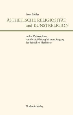 Asthetische Religiositat Und Kunstreligion in Den Philosophien Von Der Aufklarung Bis Zum Ausgang Des Deutschen Idealismus