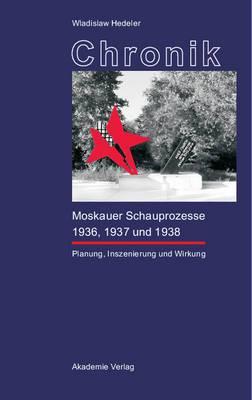 Chronik Der Moskauer Schauprozesse 1936, 1937 Und 1938: Planung, Inszenierung Und Wirkung