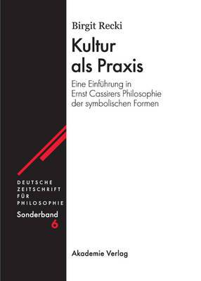 Kultur ALS Praxis: Eine Einf hrung in Die Philosophie Ernst Cassirers