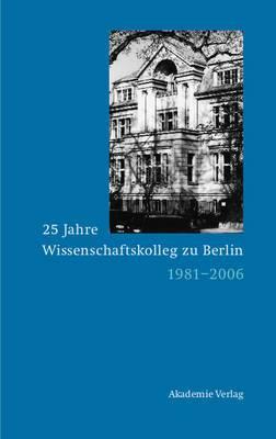 25 Jahre Wissenschaftskolleg Zu Berlin: 1981-2006