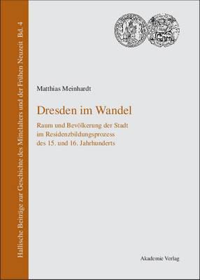Dresden Im Wandel: Raum Und Bev lkerung Der Stadt Im Residenzbildungsprozess Des 15. Und 16. Jahrhunderts