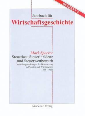 Steuerlast, Steuerinzidenz Und Steuerwettbewerb: Verteilungswirkungen Der Besteuerung in Preuen Und Wurttemberg (1815-1913)