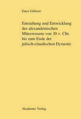 Entstehung Und Entwicklung Des Alexandrinischen M�nzwesens Von 30 V. Chr. Bis Zum Ende Der Julisch-Claudischen Dynastie