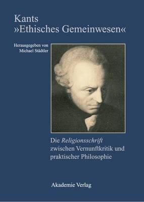 Kants  ethisches Gemeinwesen : Die Religionsschrift Zwischen Vernunftkritik Und Praktischer Philosophie