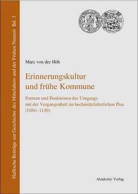 Erinnerungskultur Und Fruhe Kommune: Formen Und Funktionen Des Umgangs Mit Der Vergangenheit Im Hochmittelalterlichen Pisa (1050-1150)