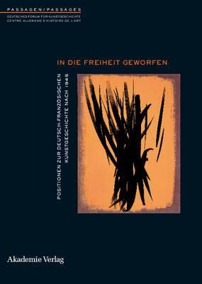 In Die Freiheit Geworfen: Positionen Zur Deutsch-Franzosischen Kunstgeschichte Nach 1945