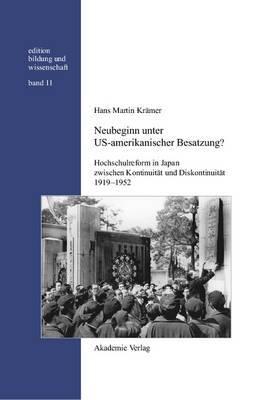 Neubeginn Unter Us-Amerikanischer Besatzung?: Hochschulreform in Japan Zwischen Kontinuitat Und Diskontinuitat 1919-1952