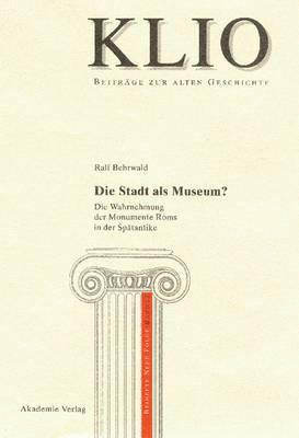Die Stadt ALS Museum?: Die Wahrnehmung Der Monumente ROMs in Der Sp tantike