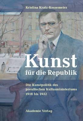 Kunst Fur Die Republik: Die Kunstpolitik Des Preuischen Kultusministeriums 1918 Bis 1932