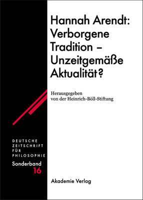 Hannah Arendt: Verborgene Tradition - Unzeitgemae Aktualitat?