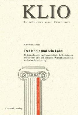 Der Konig Und Sein Land: Untersuchungen Zur Herrschaft Der Hellenistischen Monarchen Uber Das Konigliche Gebiet Kleinasiens Und Seine Bevolkerung