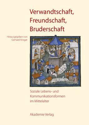 Verwandtschaft, Freundschaft, Bruderschaft: Soziale Lebens- Und Kommunikationsformen Im Mittelalter