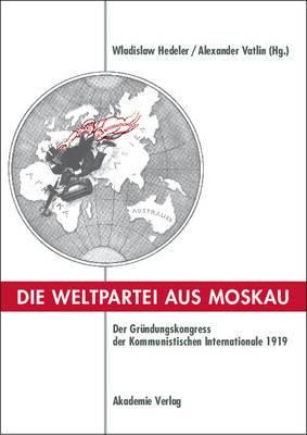 Die Weltpartei Aus Moskau: Der Grundungskongress Der Kommunistischen Internationale 1919. Prokoll Und Neue Dokumente