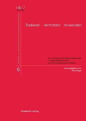 Tradieren - Vermitteln - Anwenden: Zum Umgang Mit Wissensbestanden in Spatmittelalterlichen Und Fruhneuzeitlichen Stadten