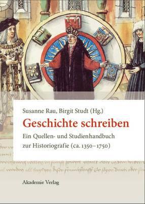 Geschichte Schreiben: Ein Quellen- Und Studienhandbuch Zur Historiografie (CA. 1350-1750)