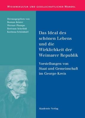 Das Ideal Des Schonen Lebens Und Die Wirklichkeit Der Weimarer Republik: Vorstellungen Von Staat Und Gemeinschaft Im George-Kreis
