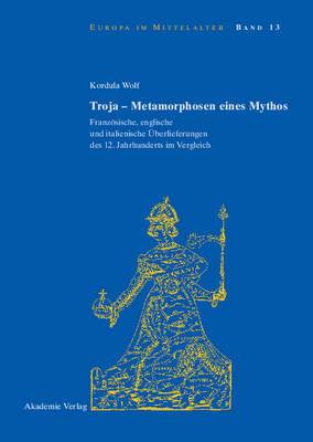 Troja - Metamorphosen Eines Mythos: Franzosische, Englische Und Italienische Uberlieferungen Des 12. Jahrhunderts Im Vergleich