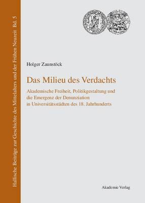 Das Milieu Des Verdachts: Akademische Freiheit, Politikgestaltung Und Die Emergenz Der Denunziation in Universit tsst dten Des 18. Jahrhunderts